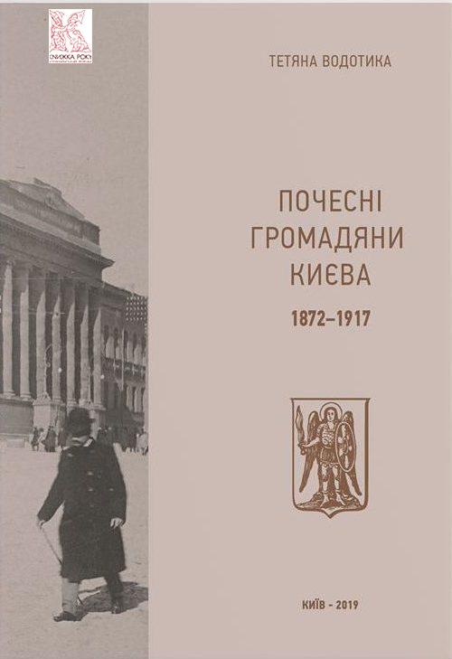 """""""Почесні громадяни Києва. 1872–1917"""" Тетяна Водотика"""