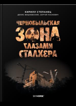 """""""Чернобыльская зона глазами сталкера""""Кирилл Степанец и др."""